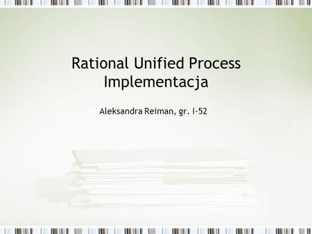 Rational Unified Process Implementacja Aleksandra Reiman, gr. I-52.