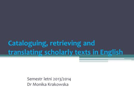 Cataloguing, retrieving and translating scholarly texts in English Semestr letni 2013/2014 Dr Monika Krakowska.
