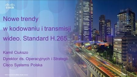 © 2013 Cisco and/or its affiliates. All rights reserved. Cisco Confidential 1 Nowe trendy w kodowaniu i transmisji wideo. Standard H.265 Kamil Ciukszo.