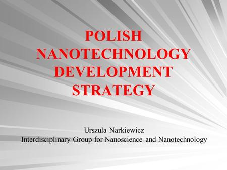 POLISH NANOTECHNOLOGY DEVELOPMENT STRATEGY Urszula Narkiewicz Interdisciplinary Group for Nanoscience and Nanotechnology.