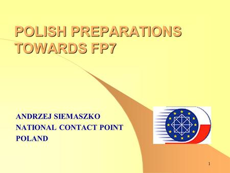 1 POLISH PREPARATIONS TOWARDS FP7 ANDRZEJ SIEMASZKO NATIONAL CONTACT POINT POLAND.