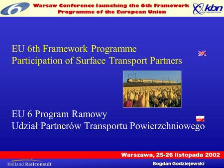 Warszawa, 25-26 listopada 2002 Workshop 25/9/2002 1 EU 6th Framework Programme Participation of Surface Transport Partners Bogdan Godziejewski EU 6 Program.