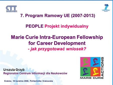 7. Program Ramowy UE (2007-2013) 7. Program Ramowy UE (2007-2013) PEOPLE Projekt indywidualny Marie Curie Intra-European Fellowship for Career Development.