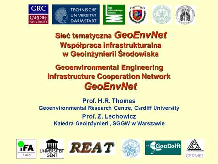 Geoenvironmental Engineering Infrastructure Cooperation Network GeoEnvNet Prof. H.R. Thomas Geoenvironmental Research Centre, Cardiff University Sieć tematyczna.