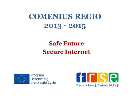 COMENIUS REGIO 2013 - 2015 Safe Future Secure Internet.