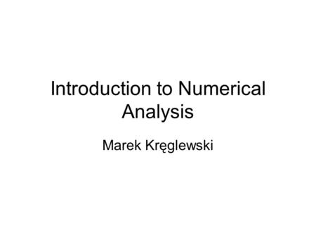 Introduction to Numerical Analysis Marek Kręglewski.