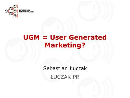 UGM = User Generated Marketing? Sebastian Łuczak ŁUCZAK PR.