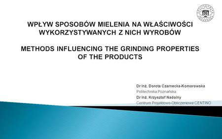 WPŁYW SPOSOBÓW MIELENIA NA WŁAŚCIWOŚCI WYKORZYSTYWANYCH Z NICH WYROBÓW METHODS INFLUENCING THE GRINDING PROPERTIES OF THE PRODUCTS Dr Inż. Dorota Czarnecka-Komorowska.