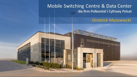 Mobile Switching Centre & Data Center dla firm Polkomtel i Cyfrowy Polsat Grodzisk Mazowiecki.