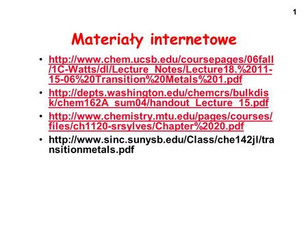 1 Materiały internetowe  /1C-Watts/dl/Lecture_Notes/Lecture18.%2011- 15-06%20Transition%20Metals%201.pdfhttp://www.chem.ucsb.edu/coursepages/06fall.