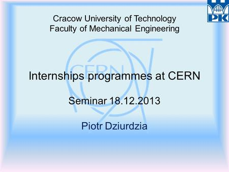Cracow University of Technology Faculty of Mechanical Engineering Internships programmes at CERN Seminar 18.12.2013 Piotr Dziurdzia.