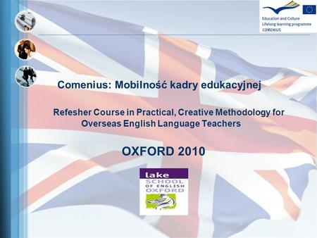 Comenius: Mobilność kadry edukacyjnej Refesher Course in Practical, Creative Methodology for Overseas English Language Teachers OXFORD 2010.