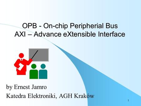 1 OPB - On-chip Peripherial Bus AXI – Advance eXtensible Interface by Ernest Jamro Katedra Elektroniki, AGH Kraków.