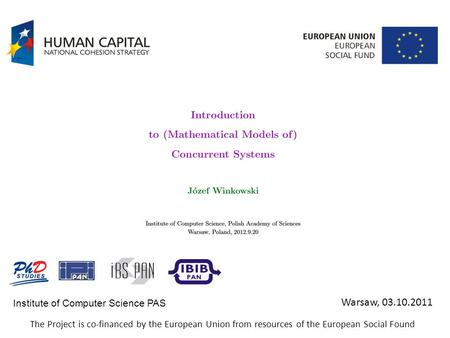 Institute of Computer Science PAS Warsaw, 03.10.2011 The Project is co-financed by the European Union from resources of the European Social Found.