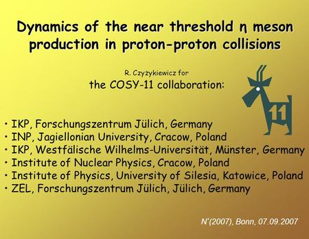 Dynamics of the near threshold η meson production in proton-proton collisions N * (2007), Bonn, 07.09.2007 R. Czyżykiewicz for the COSY-11 collaboration: