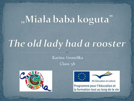 Karina Gomółka Class 5b. The old lady had a rooster is a famous old Polish tune, often sung on different occasions, for example: weddings. In the past.