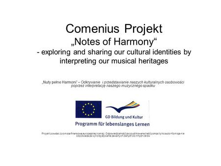 "Comenius Projekt ""Notes of Harmony"" - exploring and sharing our cultural identities by interpreting our musical heritages ""Nuty pełne Harmoni"" – Odkrywanie."