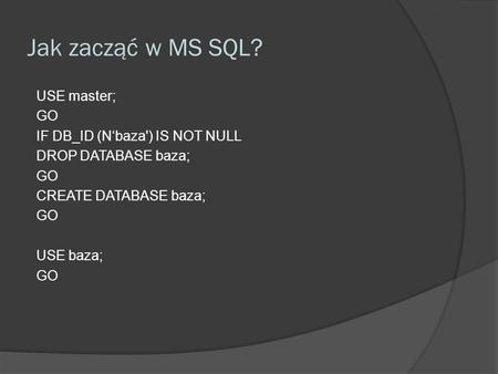 Jak zacząć w MS SQL? USE master; GO IF DB_ID (Nbaza') IS NOT NULL DROP DATABASE baza; GO CREATE DATABASE baza; GO USE baza; GO.