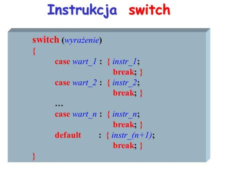 Instrukcja switch switch (wyrażenie) { case wart_1 : { instr_1; break; } case wart_2 : { instr_2; break; } … case wart_n : { instr_n; break; } default.