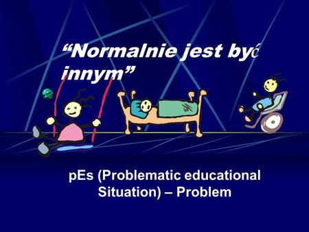 Normalnie jest by ć innym pEs (Problematic educational Situation) – Problem.