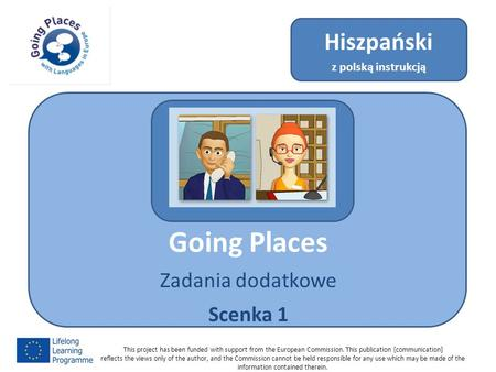Going Places Zadania dodatkowe Scenka 1 Hiszpański z polską instrukcją This project has been funded with support from the European Commission. This publication.