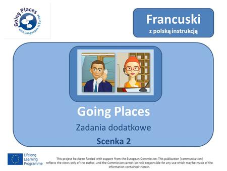 Going Places Zadania dodatkowe Scenka 2 Francuski z polską instrukcją This project has been funded with support from the European Commission. This publication.