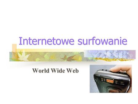 Internetowe surfowanie World Wide Web. Co to jest WWW World-Wide Web to światowa pajęczyna, a jeszcze dokładniej pajęczyna rozciągająca się na cały świat,