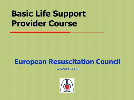 Basic Life Support Provider Course European Resuscitation Council www.erc.edu.