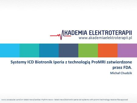 Systemy ICD Biotronik Iperia z technologią ProMRI zatwierdzone przez FDA. Michał Chudzik www.cxvascular.com/crn-latest-news/cardiac-rhythm-news---latest-news/biotronik-iperia-icd-systems-with-promri-technology-receive-fda-approval.