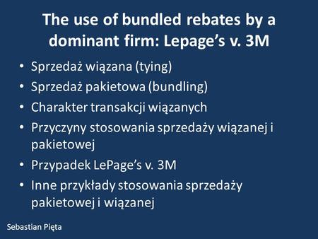 The use of bundled rebates by a dominant firm: Lepage's v. 3M Sprzedaż wiązana (tying) Sprzedaż pakietowa (bundling) Charakter transakcji wiązanych Przyczyny.