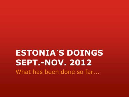 ESTONIA´S DOINGS SEPT.-NOV. 2012 What has been done so far...
