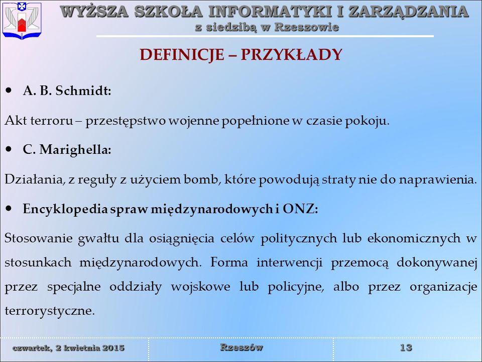 WYŻSZA SZKOŁA INFORMATYKI I ZARZĄDZANIA z siedzibą w Rzeszowie 14 czwartek, 2 kwietnia 2015czwartek, 2 kwietnia 2015czwartek, 2 kwietnia 2015czwartek, 2 kwietnia 2015 Rzeszów DEFINICJE – PRZYKŁADY Nowa Encyklopedia Powszechna PWN (1997): Różnie umotywowane ideologicznie, planowane i zorganizowane działania pojedynczych osób lub grup, skutkujące naruszeniem istniejącego porządku prawnego, podjęte w celu wymuszenia od władz państwowych i społeczeństwa określonych zachowań, często naruszające dobra osób postronnych.