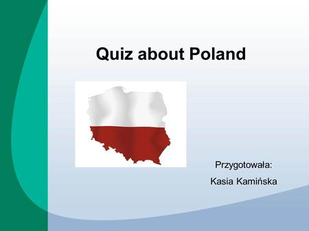 Quiz about Poland Przygotowała: Kasia Kamińska. Which is the largest city in Poland? Warsaw Wroclaw Correct answer: Cracow Warsaw.