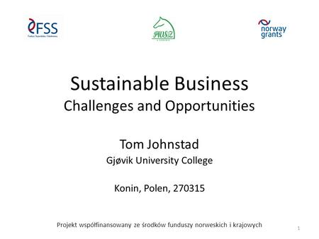 Sustainable Business Challenges and Opportunities Tom Johnstad Gjøvik University College Konin, Polen, 270315 Projekt współfinansowany ze środków funduszy.