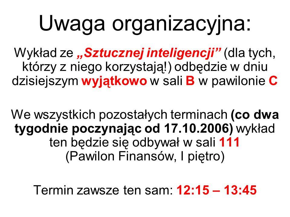 """Uwaga organizacyjna: Wykład ze """"Sztucznej inteligencji (dla tych, którzy z niego korzystają!) odbędzie w dniu dzisiejszym wyjątkowo w sali B w pawilonie C We wszystkich pozostałych terminach (co dwa tygodnie poczynając od 17.10.2006) wykład ten będzie się odbywał w sali 111 (Pawilon Finansów, I piętro) Termin zawsze ten sam: 12:15 – 13:45"""