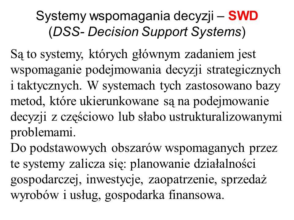 Systemy wspomagania decyzji – SWD (DSS- Decision Support Systems) Są to systemy, których głównym zadaniem jest wspomaganie podejmowania decyzji strategicznych i taktycznych.