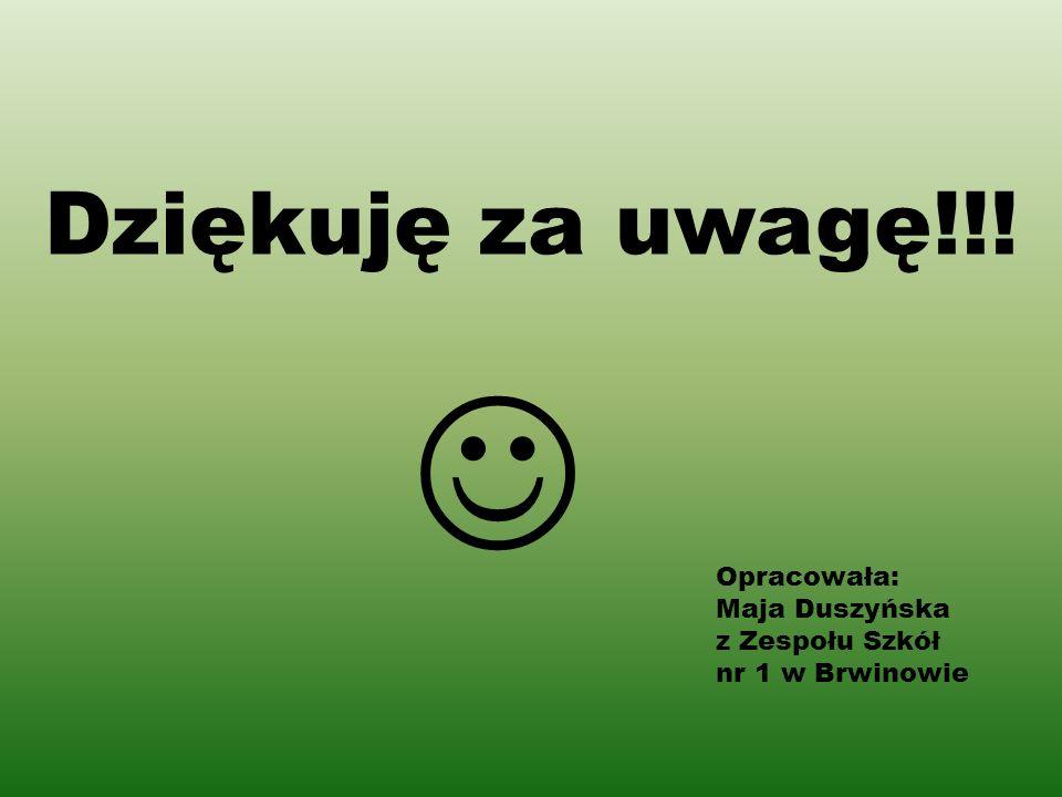 Dziękuję za uwagę!!! Opracowała: Maja Duszyńska z Zespołu Szkół nr 1 w Brwinowie