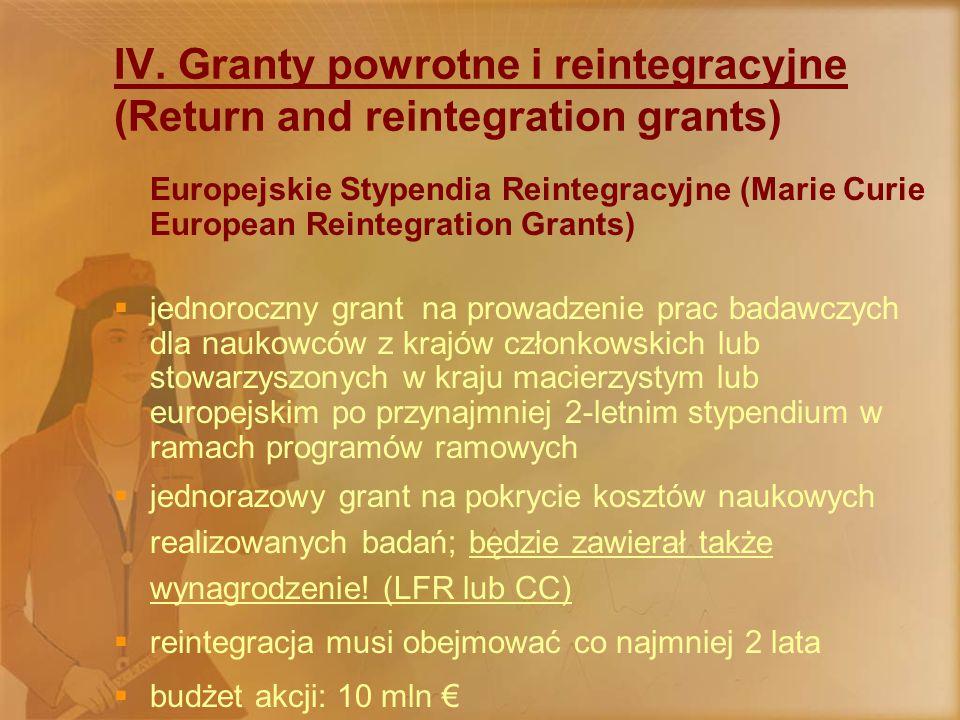 Międzynarodowe Stypendia Reintegracyjne (Marie Curie International Reintegration Grants)  2-letni grant na prowadzenie badań w Europie dla naukowców europejskich po przynajmniej 5-letnim pobycie poza Europą  nie wymagane są żadne wcześniejsze pobyty na stypendiach europejskich  jednorazowy grant na pokrycie kosztów naukowych realizowanych badań; nie zawiera wynagrodzenia  reintegracja musi obejmować co najmniej 3 lata  mogą być łączone z innymi akcjami  budżet akcji: 10 mln €