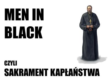 MEN IN BLACK CZYLI SAKRAMENT KAPŁAŃSTWA.