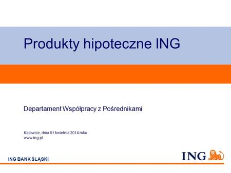 Do not put content on the brand signature area ING BANK ŚLĄSKI Produkty hipoteczne ING Katowice, dnia 01 kwietnia 2014 roku www.ing.pl Departament Współpracy.