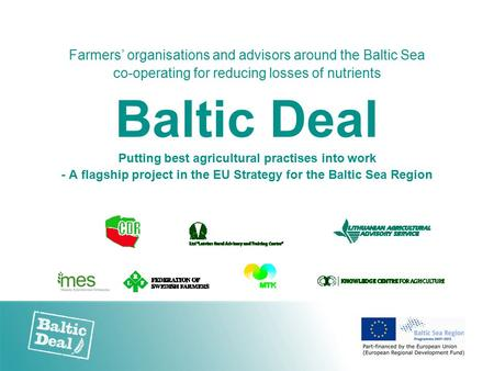 Farmers' organisations and advisors around the Baltic Sea co-operating for reducing losses of nutrients Baltic Deal Putting best agricultural practises.