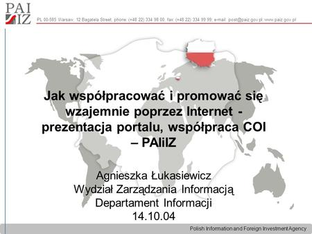 Polish Information and Foreign Investment Agency PL 00-585 Warsaw, 12 Bagatela Street, phone: (+48 22) 334 98 00, fax: (+48 22) 334 99 99;