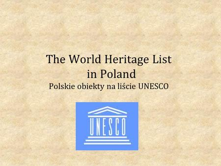 The World Heritage List in Poland Polskie obiekty na liście UNESCO.