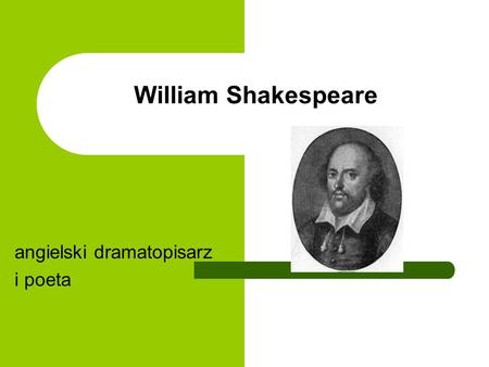 William Shakespeare angielski dramatopisarz i poeta.
