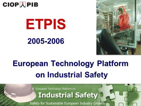 Technology Platform Safety for Sustainable European Industry Growth European Technology Platform on European Technology Platform on Industrial Safety ETPIS.