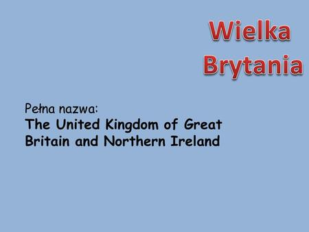 Pełna nazwa: The United Kingdom of Great Britain and Northern Ireland.