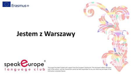 Jestem z Warszawy This project has been funded with support from the European Commission. This document reflects the views only of the authors, and the.