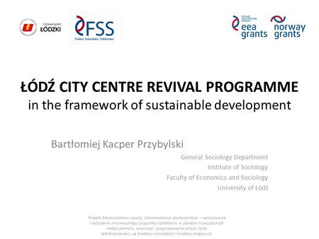 ŁÓDŹ CITY CENTRE REVIVAL PROGRAMME in the framework of sustainable development Bartłomiej Kacper Przybylski General Sociology Department Institute of Sociology.