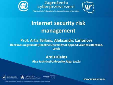 Www.wspkorczak.eu Wyższa Szkoła Pedagogiczna im. Janusza Korczaka w Warszawie Internet security risk management Prof. Artis Teilans, Aleksandrs Larionovs.