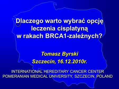 Dlaczego warto wybrać opcję leczenia cisplatyną w rakach BRCA1-zależnych? Tomasz Byrski Szczecin, 16.12.2010r. INTERNATIONAL HEREDITARY CANCER CENTER POMERANIAN.